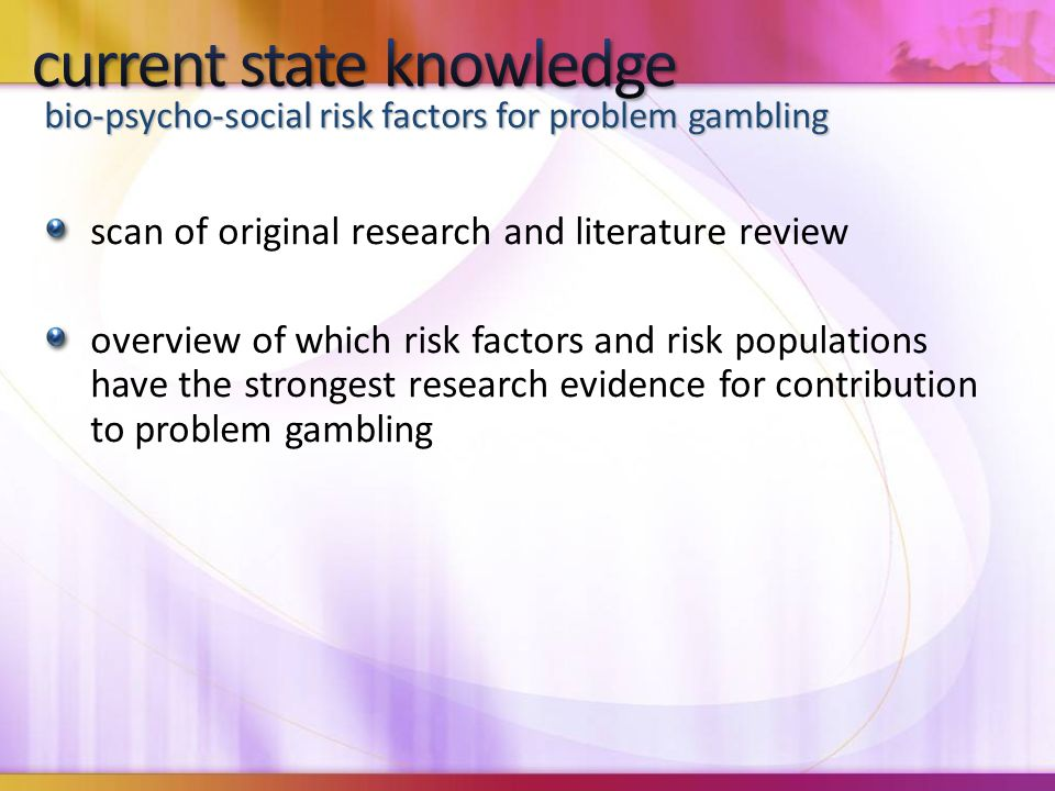 scan of original research and literature review overview of which risk factors and risk populations have the strongest research evidence for contribution to problem gambling bio-psycho-social risk factors for problem gambling