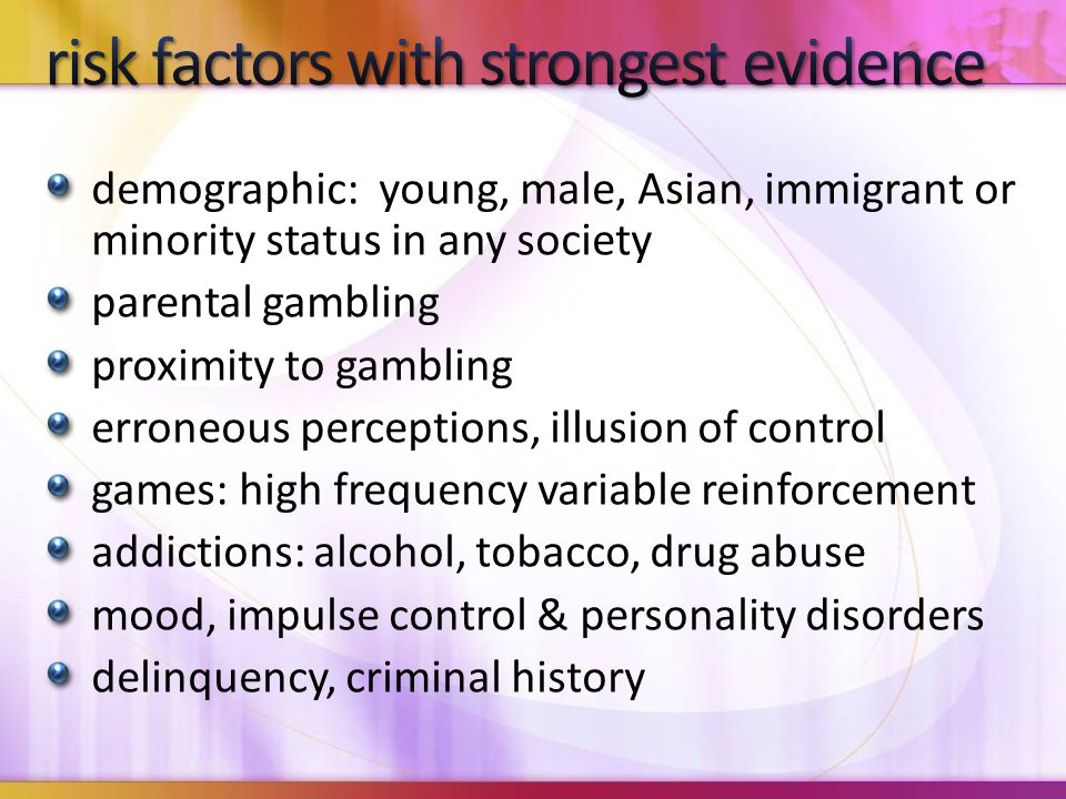 demographic: young, male, Asian, immigrant or minority status in any society parental gambling proximity to gambling erroneous perceptions, illusion o