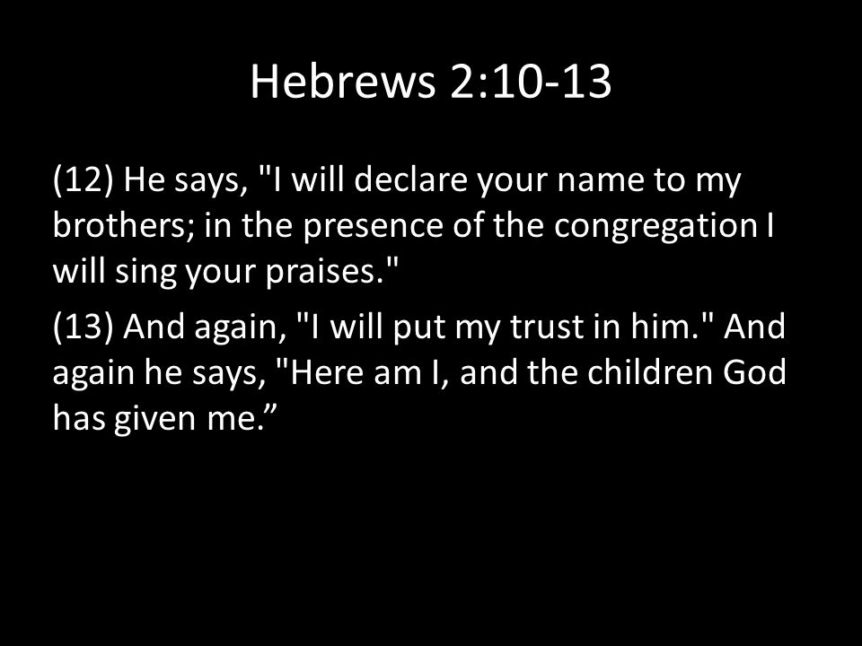 Hebrews 2:10-13 (12) He says, I will declare your name to my brothers; in the presence of the congregation I will sing your praises. (13) And again, I will put my trust in him. And again he says, Here am I, and the children God has given me.