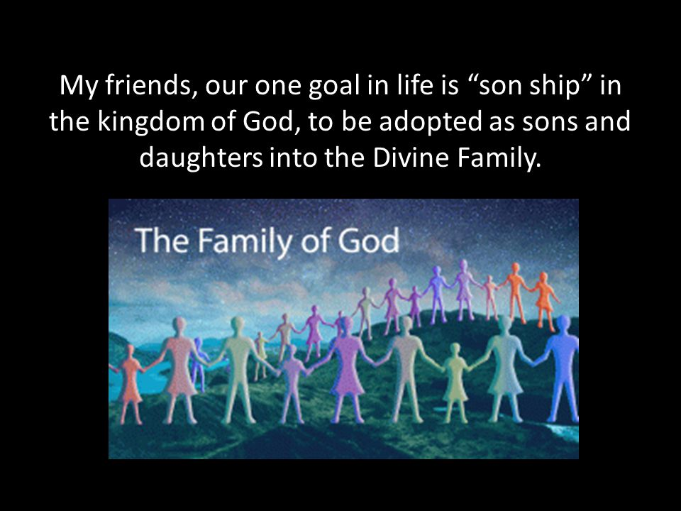 My friends, our one goal in life is son ship in the kingdom of God, to be adopted as sons and daughters into the Divine Family.