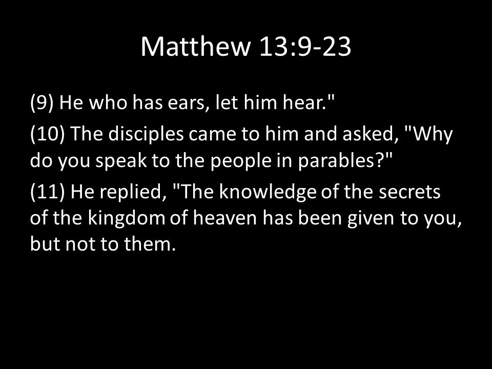 Matthew 13:9-23 (9) He who has ears, let him hear. (10) The disciples came to him and asked, Why do you speak to the people in parables (11) He replied, The knowledge of the secrets of the kingdom of heaven has been given to you, but not to them.
