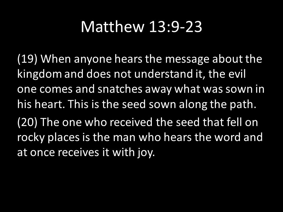 Matthew 13:9-23 (19) When anyone hears the message about the kingdom and does not understand it, the evil one comes and snatches away what was sown in his heart.