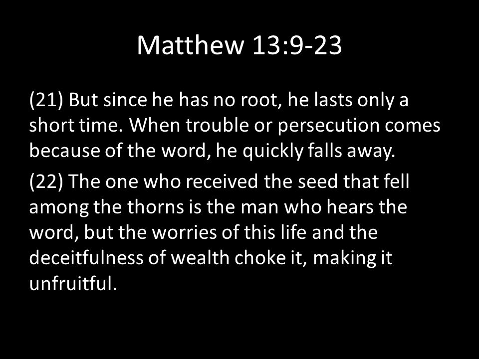 Matthew 13:9-23 (21) But since he has no root, he lasts only a short time.