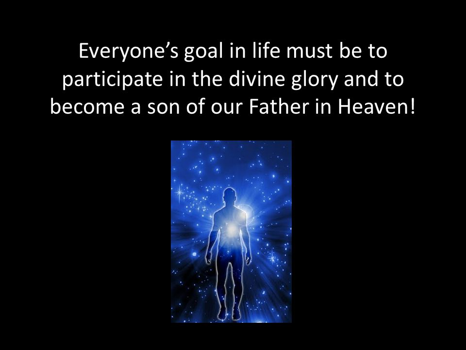 Everyone's goal in life must be to participate in the divine glory and to become a son of our Father in Heaven!