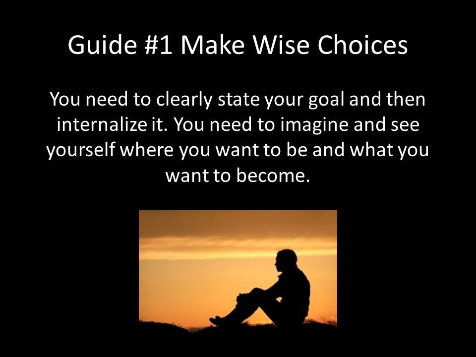 Guide #1 Make Wise Choices You need to clearly state your goal and then internalize it.