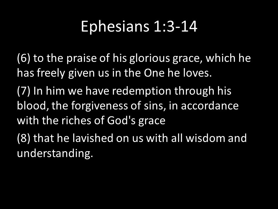 Ephesians 1:3-14 (6) to the praise of his glorious grace, which he has freely given us in the One he loves.