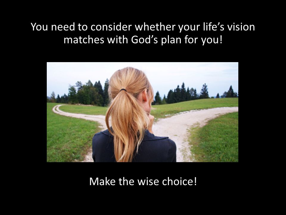 You need to consider whether your life's vision matches with God's plan for you.
