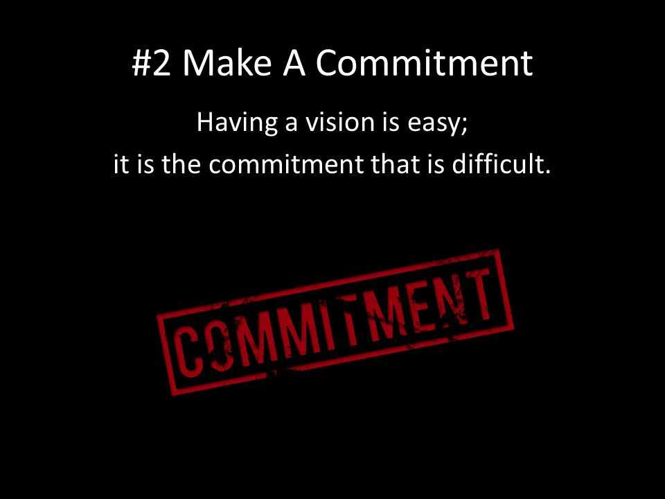 #2 Make A Commitment Having a vision is easy; it is the commitment that is difficult.