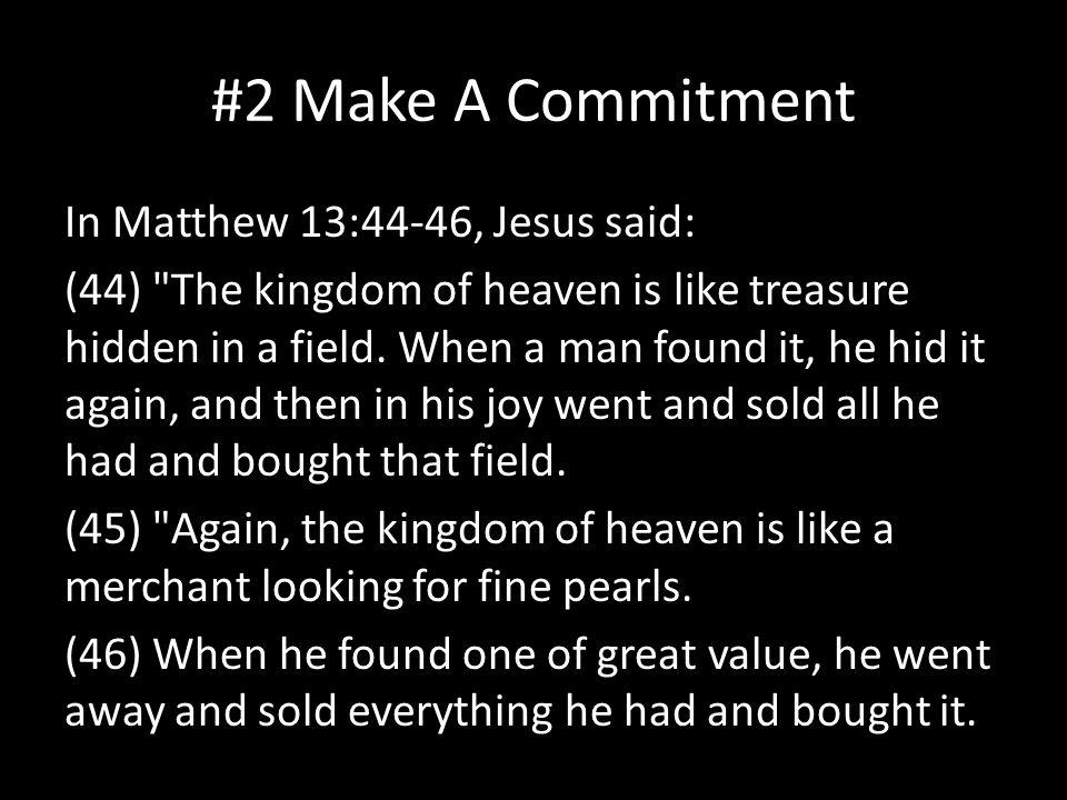 #2 Make A Commitment In Matthew 13:44-46, Jesus said: (44) The kingdom of heaven is like treasure hidden in a field.