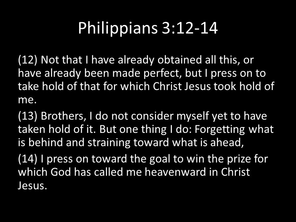 Philippians 3:12-14 (12) Not that I have already obtained all this, or have already been made perfect, but I press on to take hold of that for which Christ Jesus took hold of me.