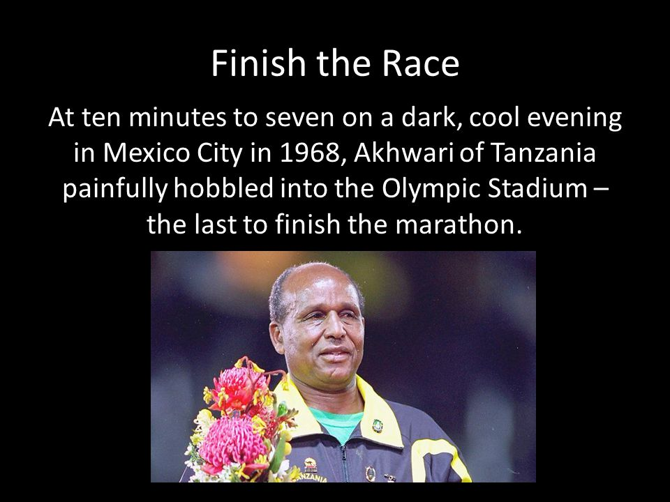 Finish the Race At ten minutes to seven on a dark, cool evening in Mexico City in 1968, Akhwari of Tanzania painfully hobbled into the Olympic Stadium – the last to finish the marathon.