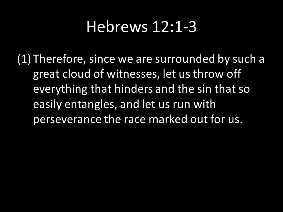Hebrews 12:1-3 (1)Therefore, since we are surrounded by such a great cloud of witnesses, let us throw off everything that hinders and the sin that so easily entangles, and let us run with perseverance the race marked out for us.