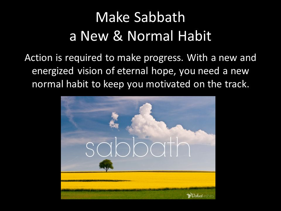 Make Sabbath a New & Normal Habit Action is required to make progress.