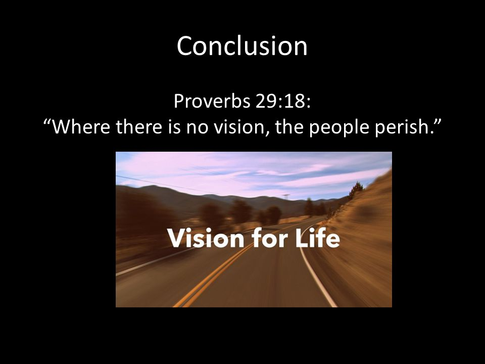 Conclusion Proverbs 29:18: Where there is no vision, the people perish.