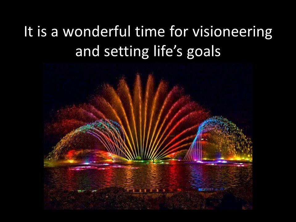 It is a wonderful time for visioneering and setting life's goals