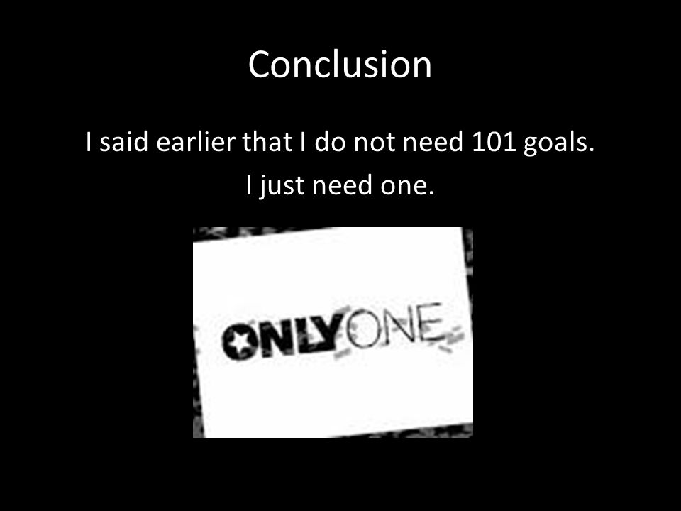 Conclusion I said earlier that I do not need 101 goals. I just need one.