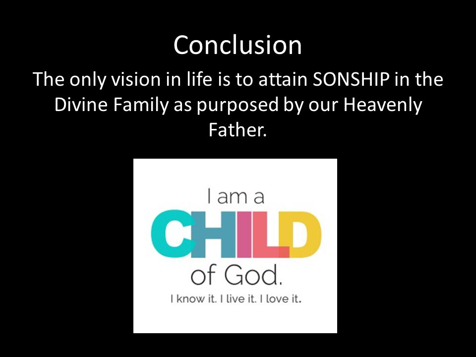 Conclusion The only vision in life is to attain SONSHIP in the Divine Family as purposed by our Heavenly Father.