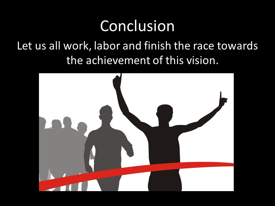 Conclusion Let us all work, labor and finish the race towards the achievement of this vision.