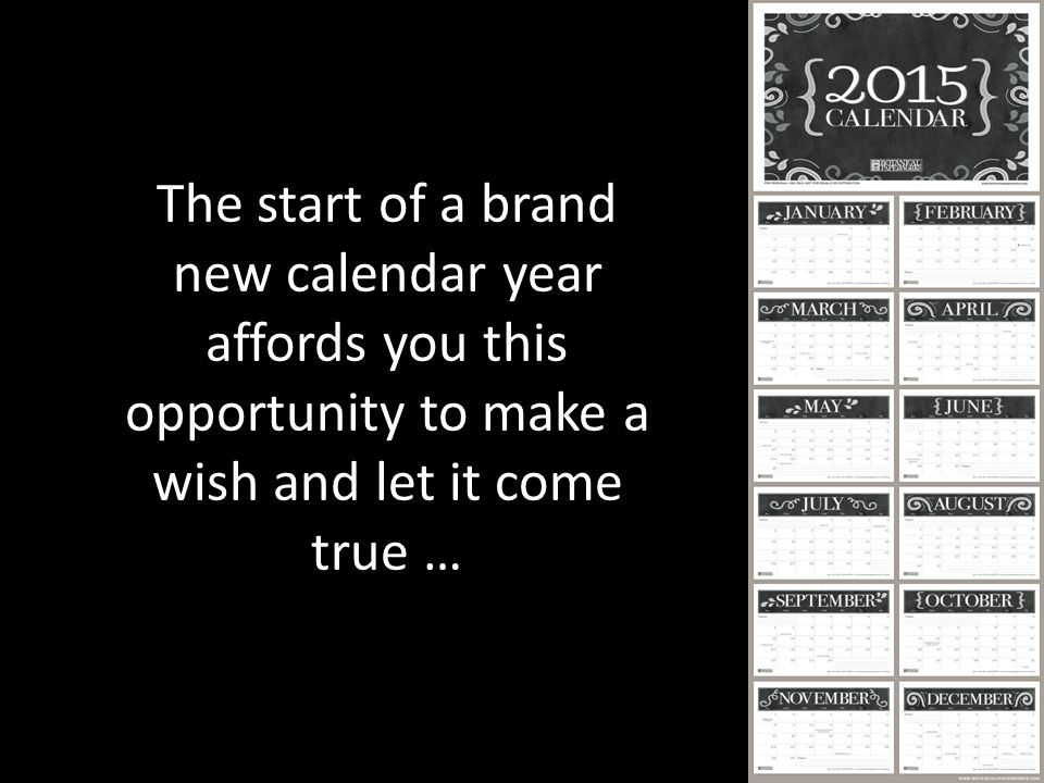 The start of a brand new calendar year affords you this opportunity to make a wish and let it come true …