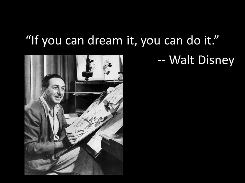 If you can dream it, you can do it. -- Walt Disney