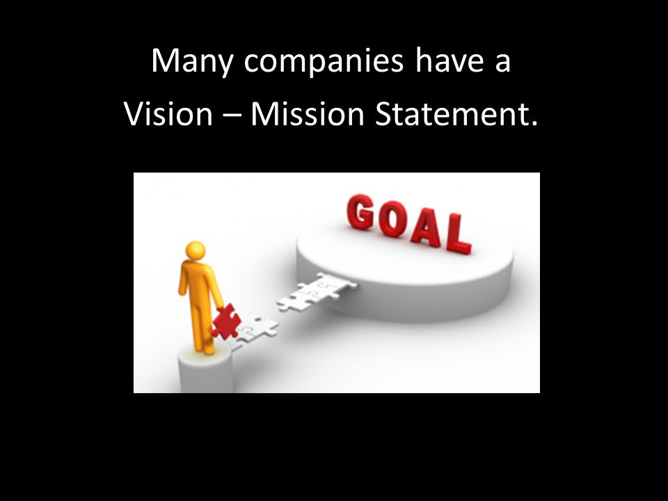 Many companies have a Vision – Mission Statement.