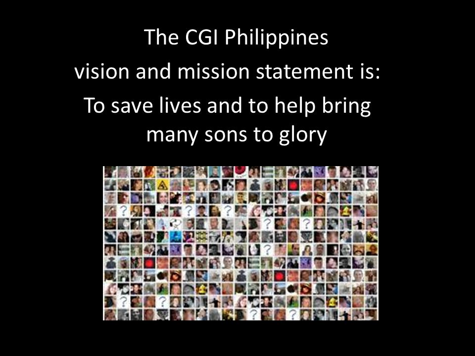 The CGI Philippines vision and mission statement is: To save lives and to help bring many sons to glory