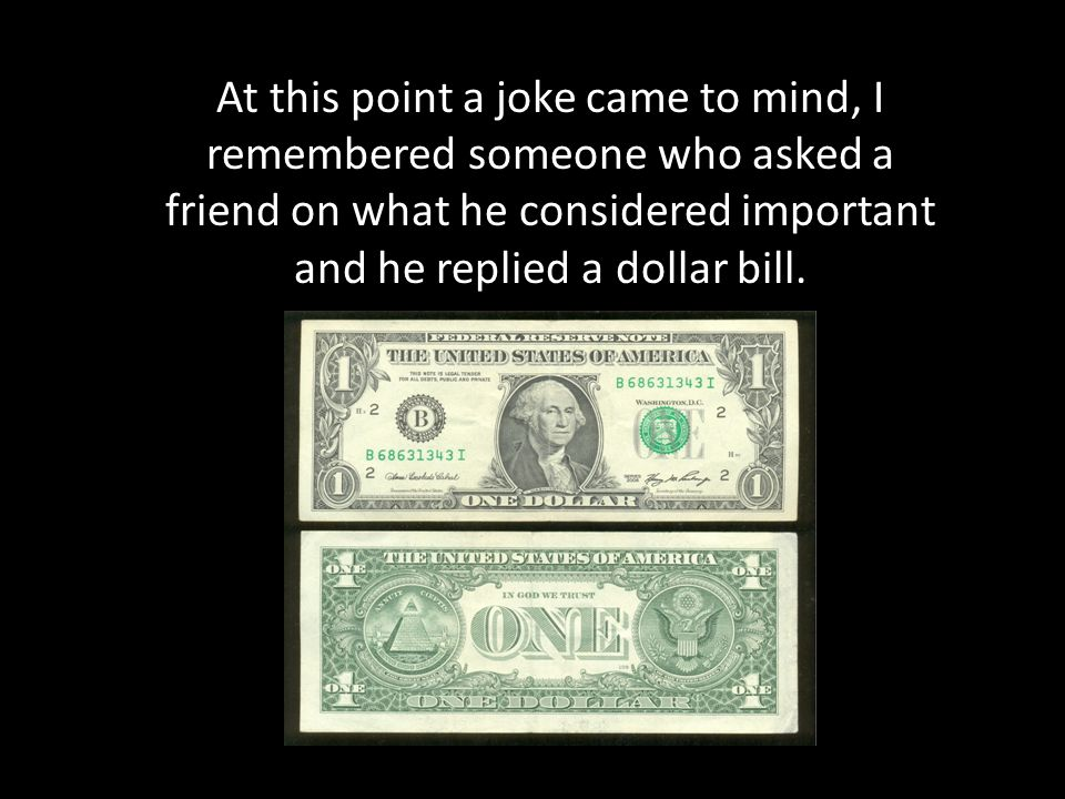 At this point a joke came to mind, I remembered someone who asked a friend on what he considered important and he replied a dollar bill.