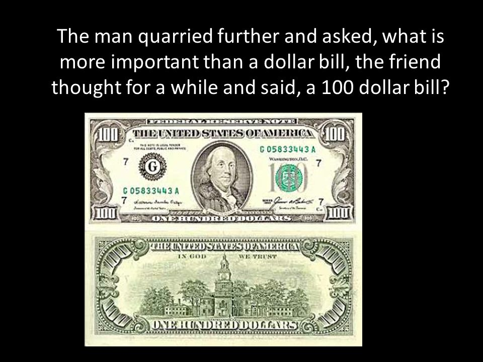 The man quarried further and asked, what is more important than a dollar bill, the friend thought for a while and said, a 100 dollar bill