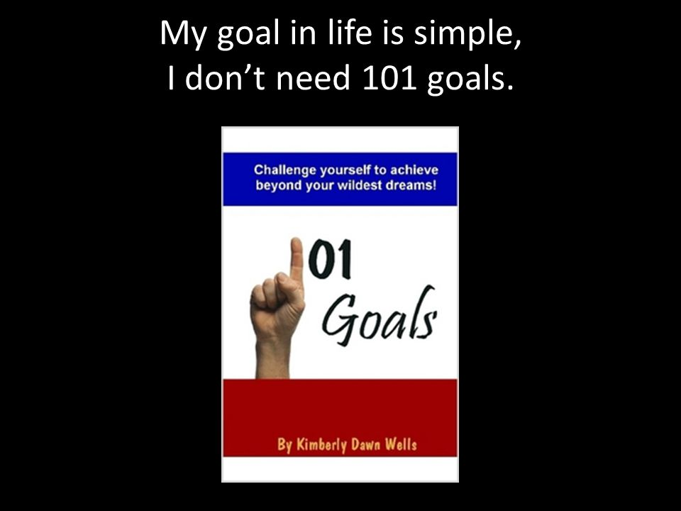 My goal in life is simple, I don't need 101 goals.