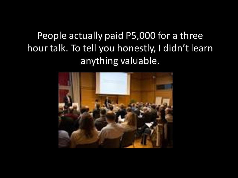 People actually paid P5,000 for a three hour talk.