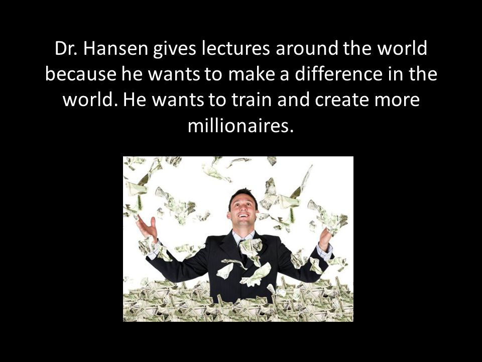 Dr. Hansen gives lectures around the world because he wants to make a difference in the world.