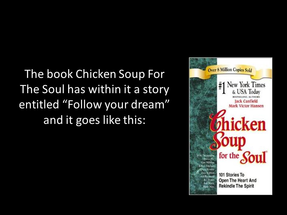 The book Chicken Soup For The Soul has within it a story entitled Follow your dream and it goes like this: