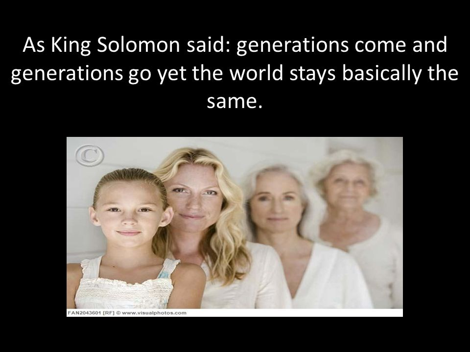 As King Solomon said: generations come and generations go yet the world stays basically the same.
