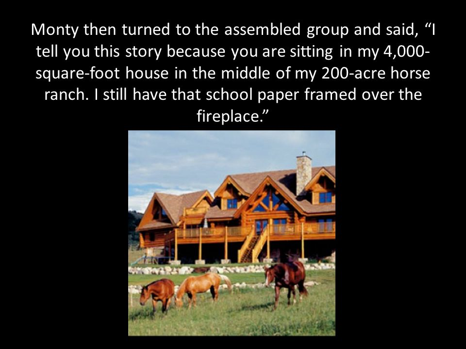 Monty then turned to the assembled group and said, I tell you this story because you are sitting in my 4,000- square-foot house in the middle of my 200-acre horse ranch.
