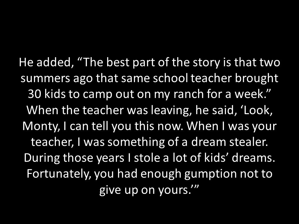 He added, The best part of the story is that two summers ago that same school teacher brought 30 kids to camp out on my ranch for a week. When the teacher was leaving, he said, 'Look, Monty, I can tell you this now.