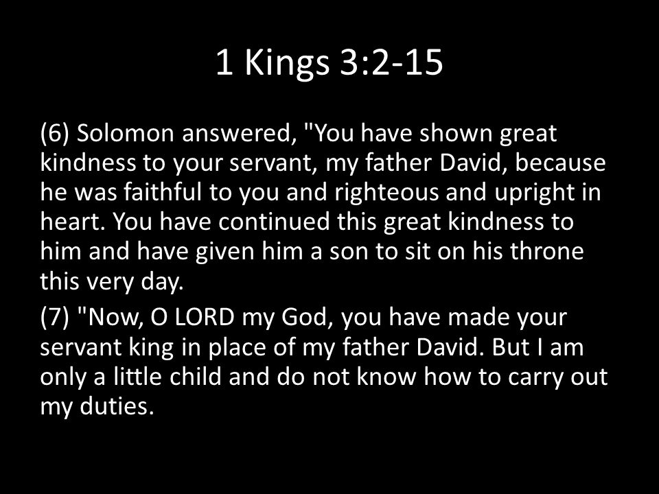 1 Kings 3:2-15 (6) Solomon answered, You have shown great kindness to your servant, my father David, because he was faithful to you and righteous and upright in heart.