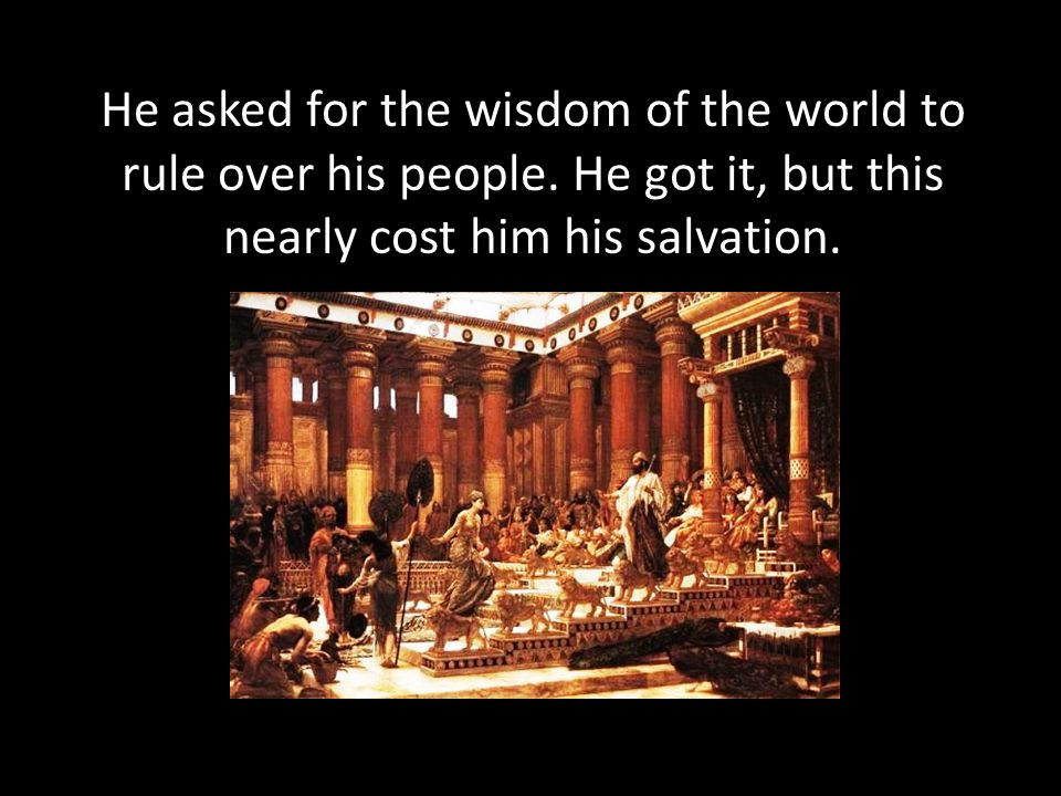 He asked for the wisdom of the world to rule over his people.