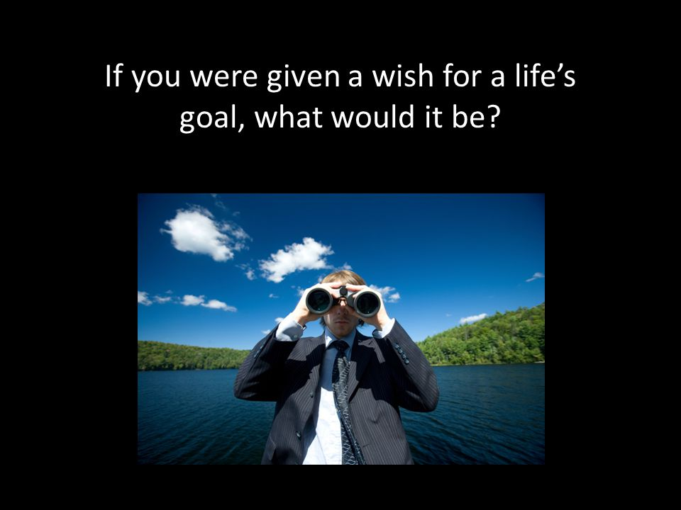 If you were given a wish for a life's goal, what would it be