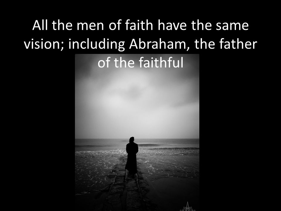 All the men of faith have the same vision; including Abraham, the father of the faithful