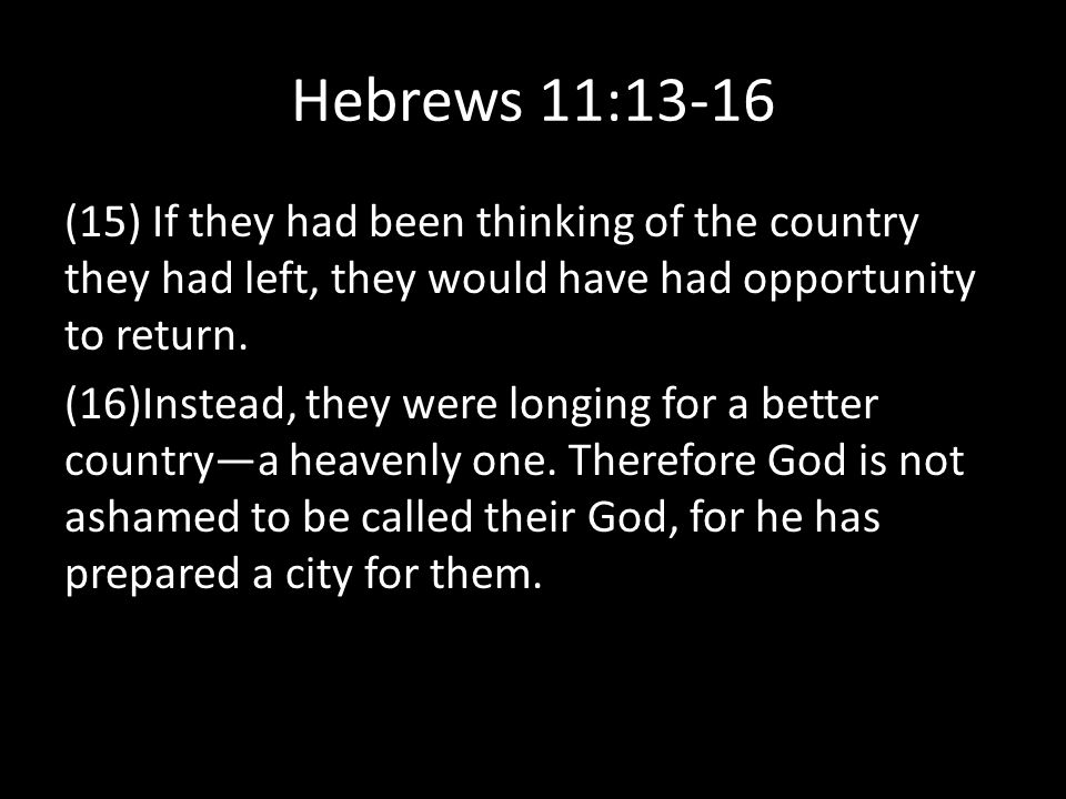 Hebrews 11:13-16 (15) If they had been thinking of the country they had left, they would have had opportunity to return.
