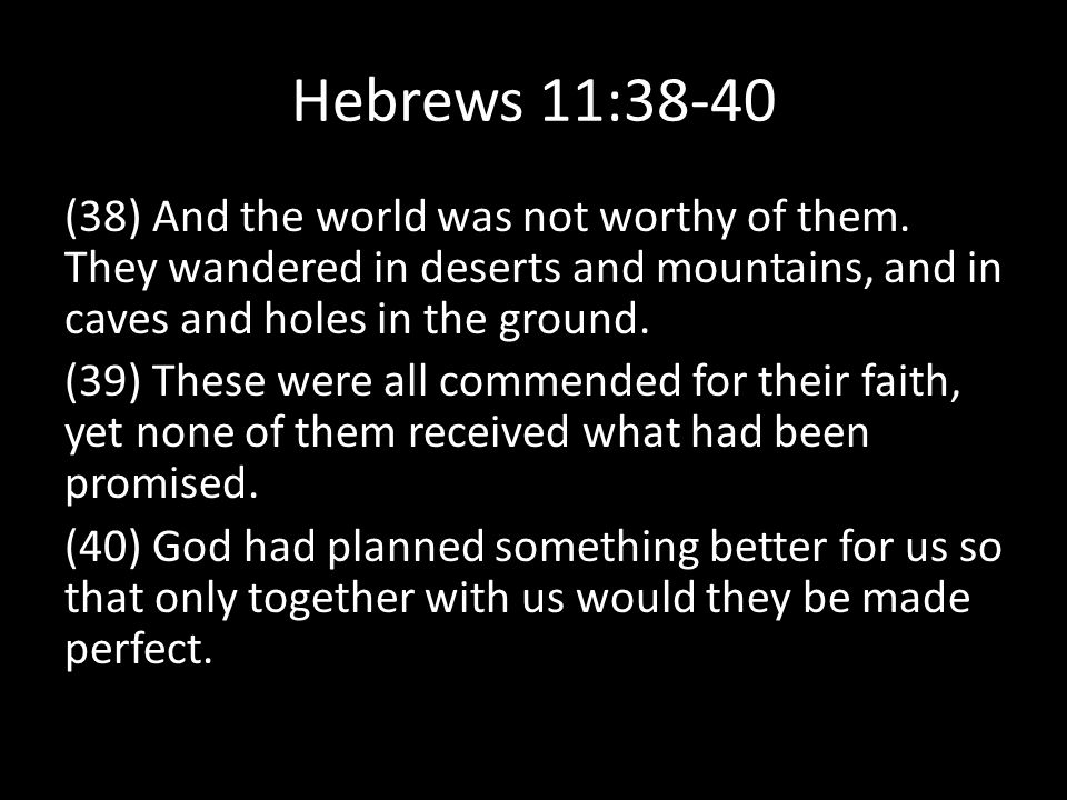 Hebrews 11:38-40 (38) And the world was not worthy of them.