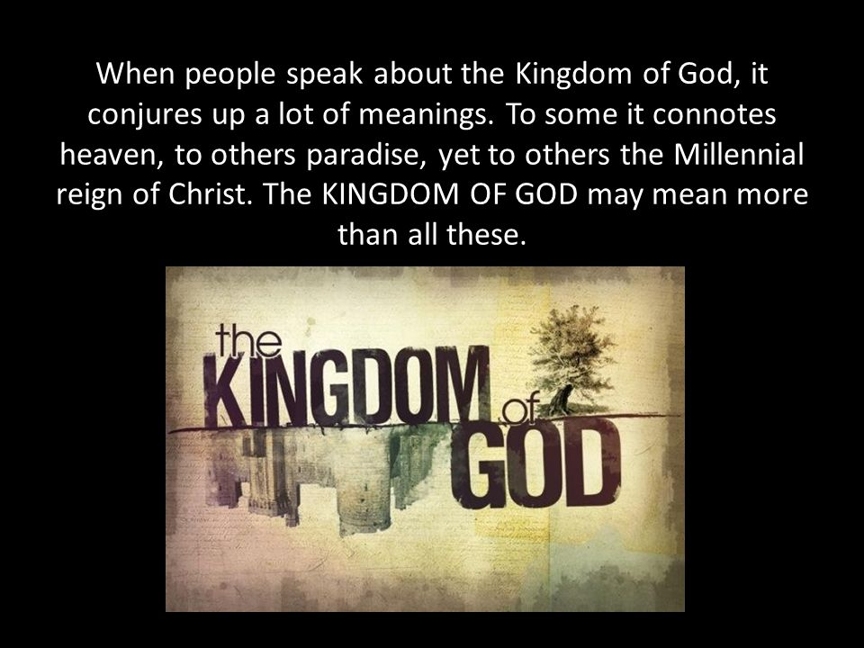 When people speak about the Kingdom of God, it conjures up a lot of meanings.