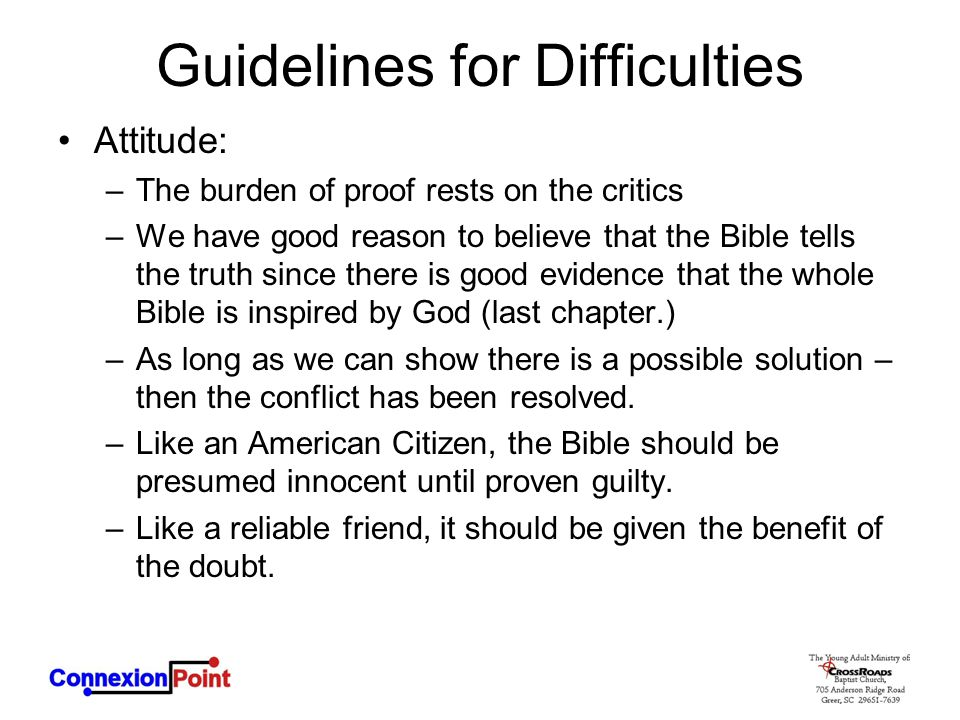 Guidelines for Difficulties Attitude: –The burden of proof rests on the critics –We have good reason to believe that the Bible tells the truth since there is good evidence that the whole Bible is inspired by God (last chapter.) –As long as we can show there is a possible solution – then the conflict has been resolved.