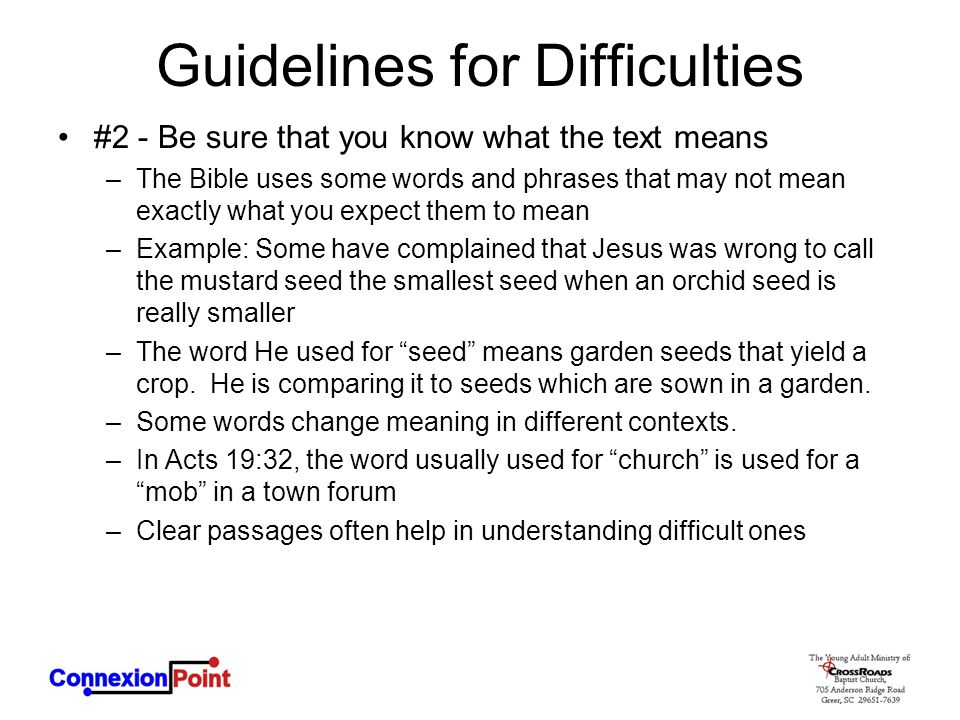 Guidelines for Difficulties #2 - Be sure that you know what the text means –The Bible uses some words and phrases that may not mean exactly what you expect them to mean –Example: Some have complained that Jesus was wrong to call the mustard seed the smallest seed when an orchid seed is really smaller –The word He used for seed means garden seeds that yield a crop.