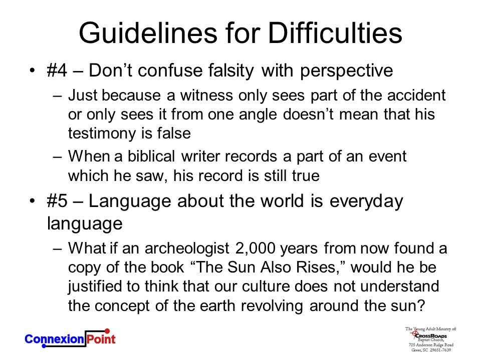 Guidelines for Difficulties #4 – Don't confuse falsity with perspective –Just because a witness only sees part of the accident or only sees it from one angle doesn't mean that his testimony is false –When a biblical writer records a part of an event which he saw, his record is still true #5 – Language about the world is everyday language –What if an archeologist 2,000 years from now found a copy of the book The Sun Also Rises, would he be justified to think that our culture does not understand the concept of the earth revolving around the sun?
