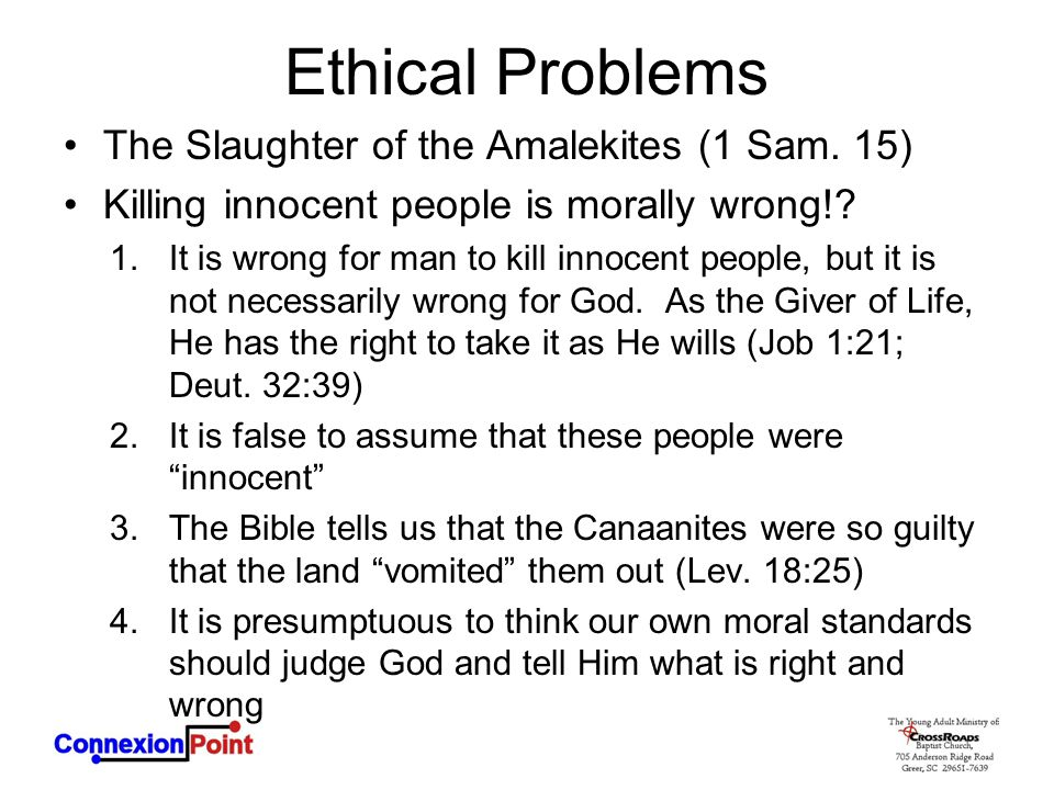 Ethical Problems The Slaughter of the Amalekites (1 Sam. 15) Killing innocent people is morally wrong!? 1.It is wrong for man to kill innocent people,