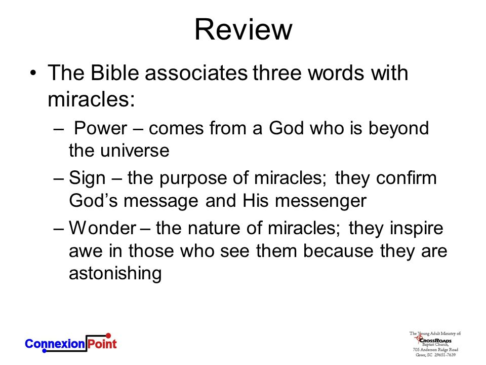 Review The Bible associates three words with miracles: – Power – comes from a God who is beyond the universe –Sign – the purpose of miracles; they confirm God's message and His messenger –Wonder – the nature of miracles; they inspire awe in those who see them because they are astonishing