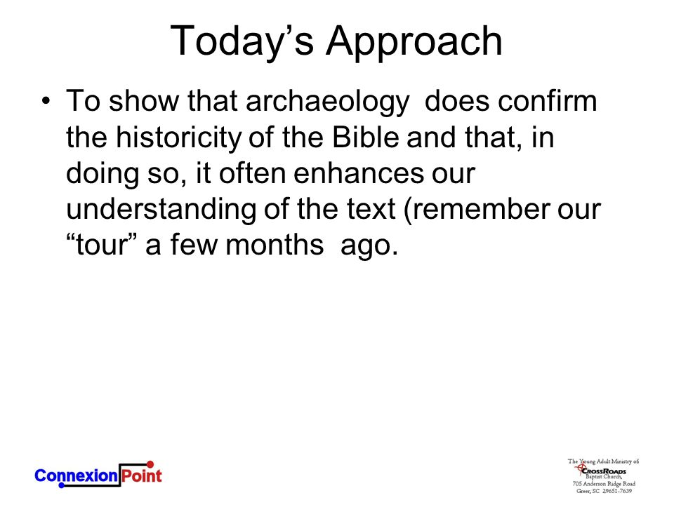 Today's Approach To show that archaeology does confirm the historicity of the Bible and that, in doing so, it often enhances our understanding of the