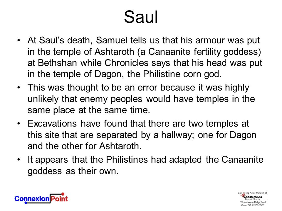 Saul At Saul's death, Samuel tells us that his armour was put in the temple of Ashtaroth (a Canaanite fertility goddess) at Bethshan while Chronicles