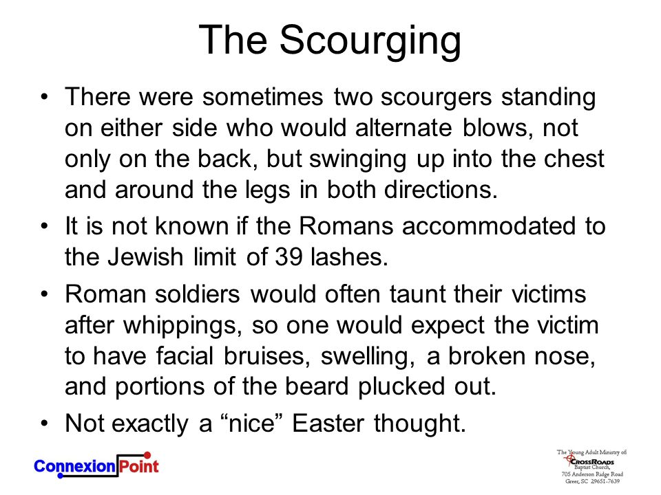 The Scourging There were sometimes two scourgers standing on either side who would alternate blows, not only on the back, but swinging up into the chest and around the legs in both directions.